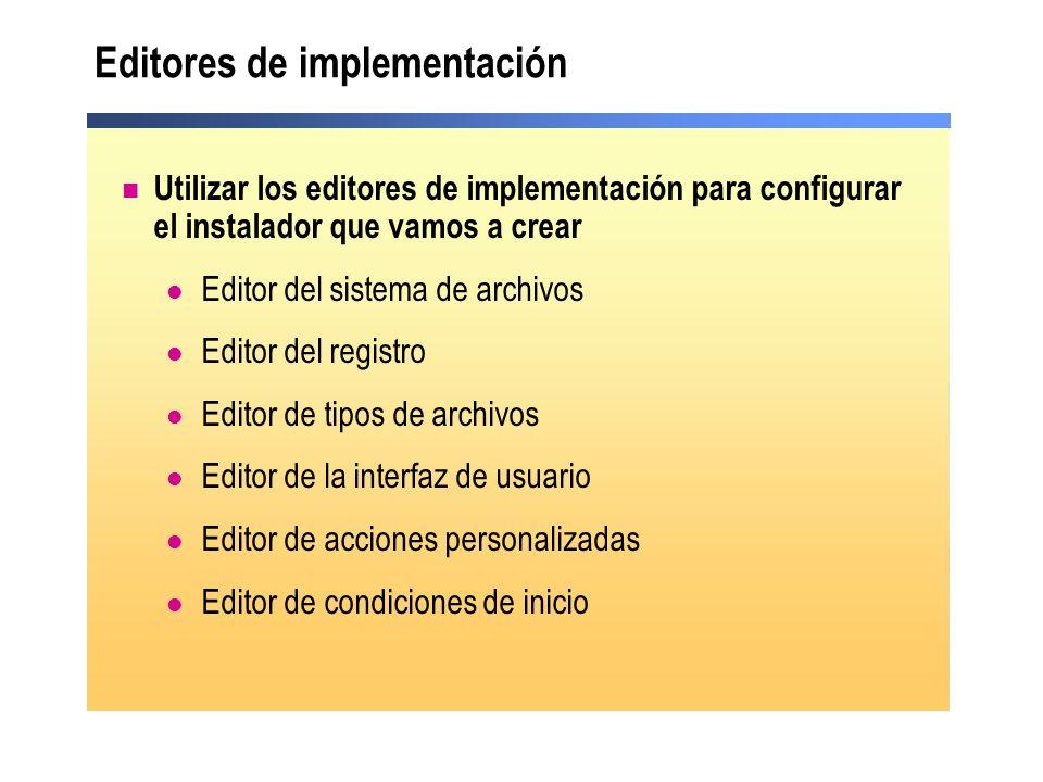 Editores de implementación Utilizar los editores de implementación para configurar el instalador que vamos a crear Editor del sistema de archivos Editor del registro Editor de tipos de archivos Editor de la interfaz de usuario Editor de acciones personalizadas Editor de condiciones de inicio