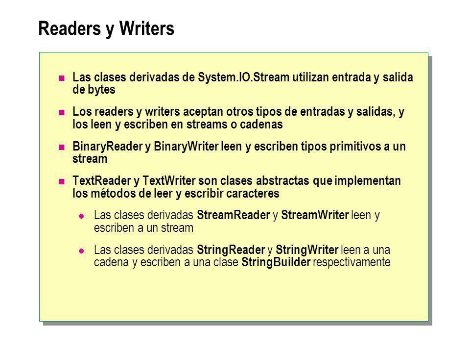 Readers y Writers Las clases derivadas de System.IO.Stream utilizan entrada y salida de bytes Los readers y writers aceptan otros tipos de entradas y salidas, y los leen y escriben en streams o cadenas BinaryReader y BinaryWriter leen y escriben tipos primitivos a un stream TextReader y TextWriter son clases abstractas que implementan los métodos de leer y escribir caracteres Las clases derivadas StreamReader y StreamWriter leen y escriben a un stream Las clases derivadas StringReader y StringWriter leen a una cadena y escriben a una clase StringBuilder respectivamente