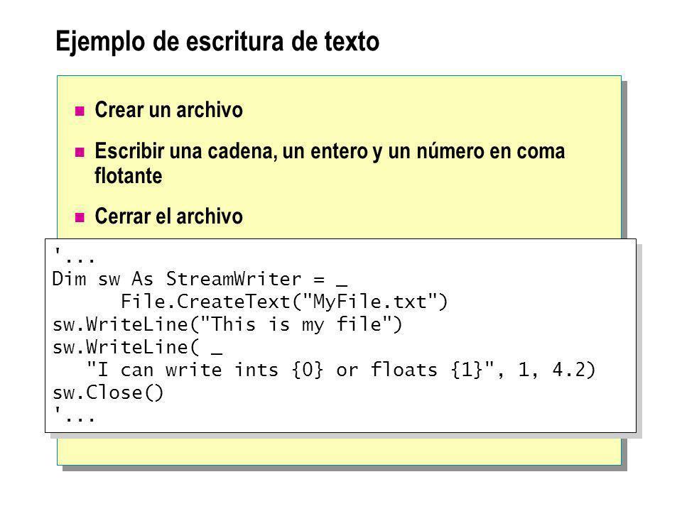 Las clases Directory y DirectoryInfo Directory tiene métodos compartidos para: Crear, mover y enumerar a través de directorios y subdirectorios DirectoryInfo tiene métodos de instancia para: Crear, navegar y enumerar a través de directorios y subdirectorios Poder eliminar algunas comprobaciones de seguridad cuando se reutiliza un objeto Ejemplo: Enumerar a través del directorio actual Utilizar objetos de la clase Path para procesar cadenas de directorios Dim dir As New DirectoryInfo( . ) Dim f As FileInfo, name As String For Each f in dir.GetFiles( *.vb ) name = f.FullName Next Dim dir As New DirectoryInfo( . ) Dim f As FileInfo, name As String For Each f in dir.GetFiles( *.vb ) name = f.FullName Next