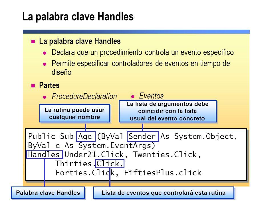 Cómo crear controladores de eventos para eventos de controles Friend WithEvents Button1 As System.Windows.Forms.Button Private Sub Button1_Click(ByVal sender As System.Object, ByVal e As System.EventArgs) Handles Button1.Click MessageBox.Show( MyHandler captured the event ) End Sub Friend WithEvents Button1 As System.Windows.Forms.Button Private Sub Button1_Click(ByVal sender As System.Object, ByVal e As System.EventArgs) Handles Button1.Click MessageBox.Show( MyHandler captured the event ) End Sub Utilizar la palabra clave WithEvents para declarar variables de objetos que se utilizarán con la instrucción Handles Utilizar la palabra clave Handles al final de la declaración del procedimiento