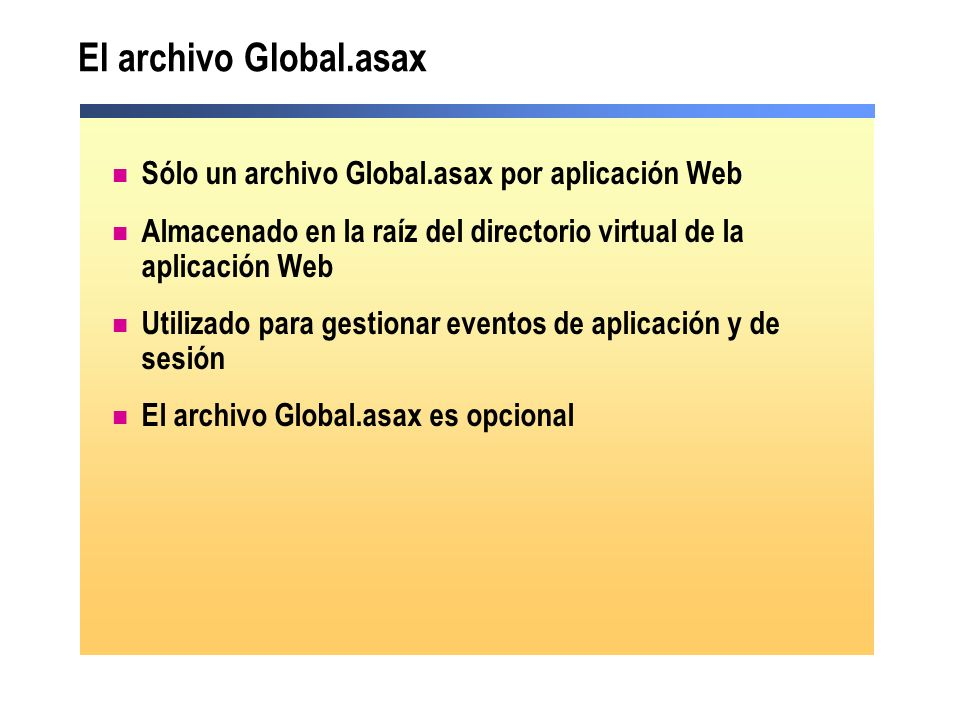 El archivo Global.asax ( continuación ) Servidor Web ASP.NET Cliente ASP.NET HTTP Runtime IIS Application_BeginRequest Application_AuthenticateRequest Application_AuthorizeRequest Application_ResolveRequestCache Application_AquireRequestState Application_PreRequestHandlerExecute Application_EndRequest Application_UpdateRequestCache Application_ReleaseRequestState Application_PostRequestHandlerExecute Ejecución de la página Petición Respuesta