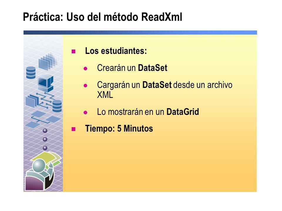 Práctica: Uso del método ReadXml Los estudiantes: Crearán un DataSet Cargarán un DataSet desde un archivo XML Lo mostrarán en un DataGrid Tiempo: 5 Mi