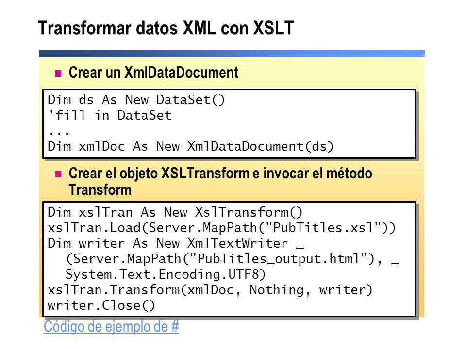 Transformar datos XML con XSLT Crear un XmlDataDocument Crear el objeto XSLTransform e invocar el método Transform Dim ds As New DataSet() 'fill in Da
