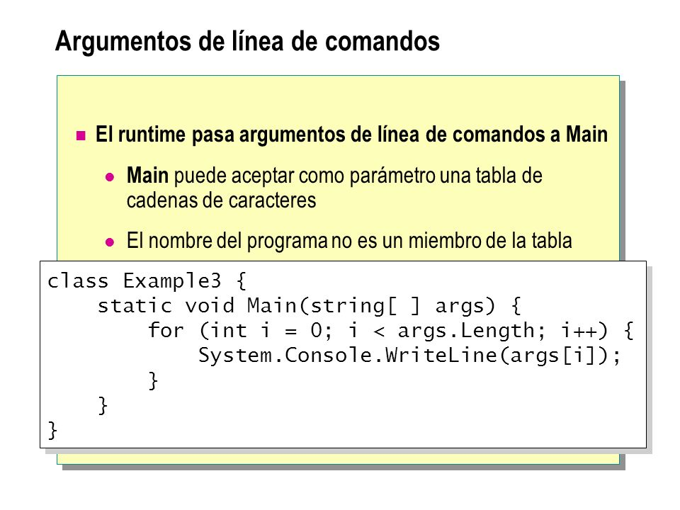 Argumentos de línea de comandos El runtime pasa argumentos de línea de comandos a Main Main puede aceptar como parámetro una tabla de cadenas de caracteres El nombre del programa no es un miembro de la tabla class Example3 { static void Main(string[ ] args) { for (int i = 0; i < args.Length; i++) { System.Console.WriteLine(args[i]); } } } class Example3 { static void Main(string[ ] args) { for (int i = 0; i < args.Length; i++) { System.Console.WriteLine(args[i]); } } }