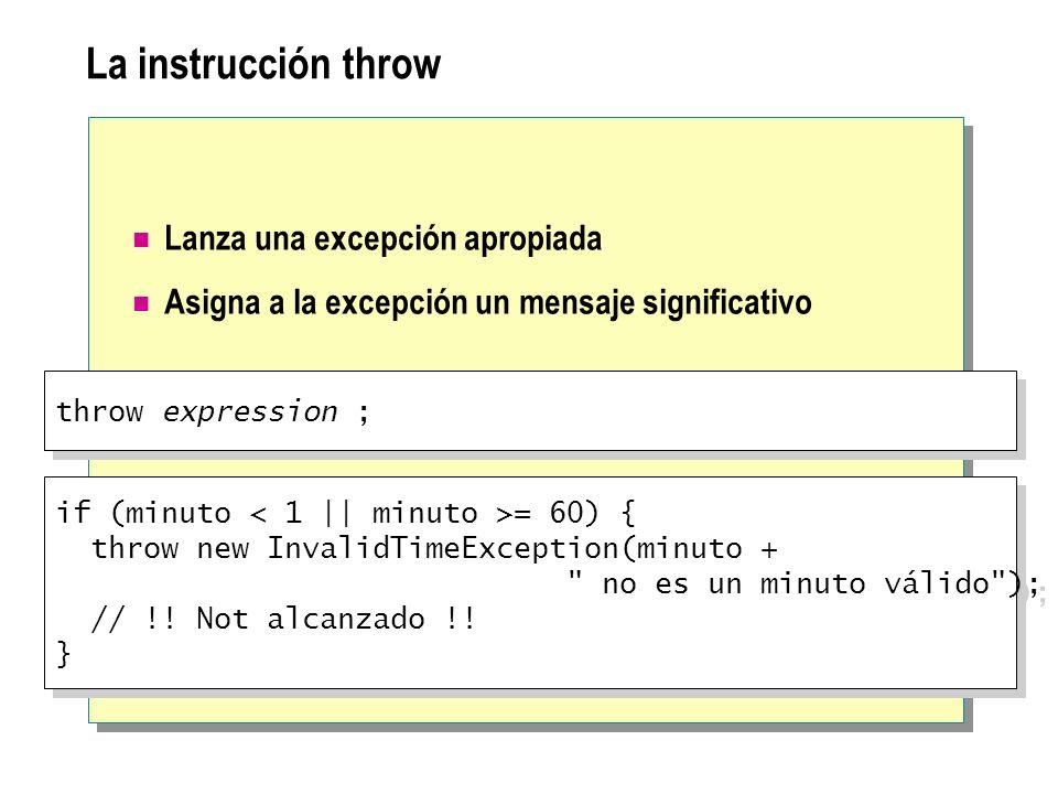 La instrucción throw Lanza una excepción apropiada Asigna a la excepción un mensaje significativo throw expression ; if (minuto = 60) { throw new Inva