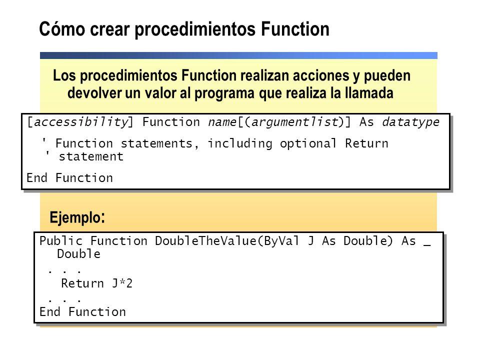 Cómo crear procedimientos Function Public Function DoubleTheValue(ByVal J As Double) As _ Double... Return J*2... End Function Public Function DoubleT