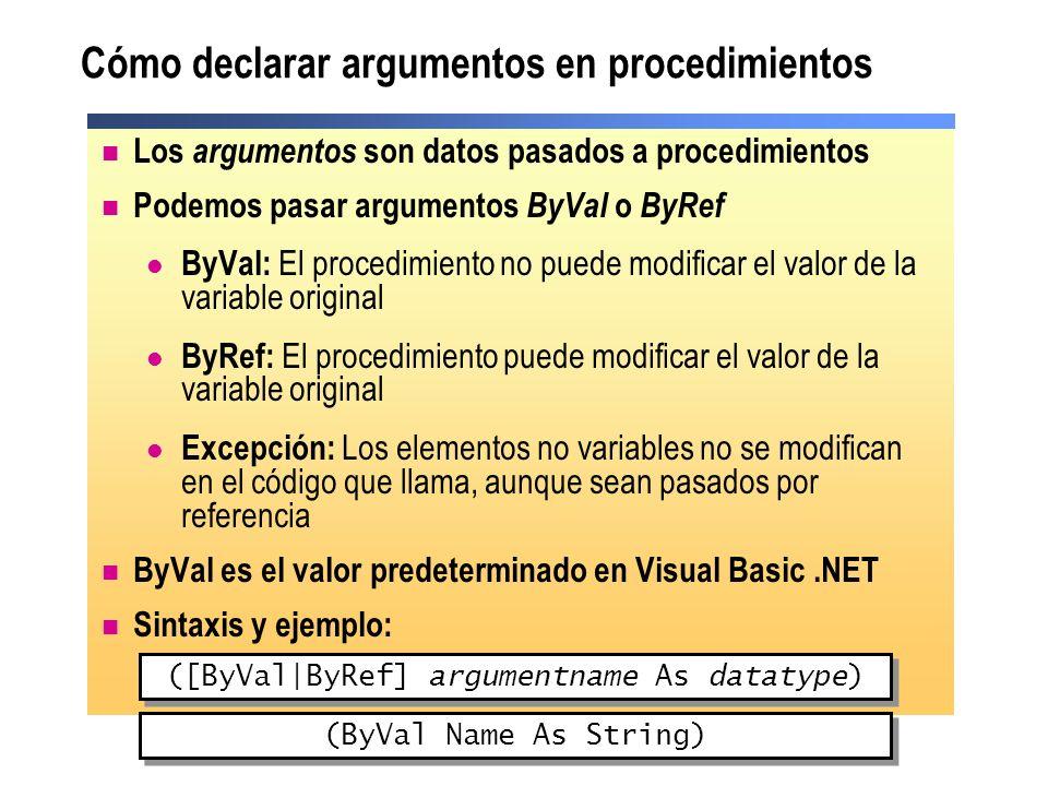Cómo utilizar argumentos opcionales Reglas para declarar argumentos opcionales: Especificar un valor predeterminado El valor predeterminado debe ser una expresión constante Los argumentos que sigan a un argumento opcional también deben ser opcionales Sintaxis: Function Add (ByVal value1 As Integer, ByVal value2 As _ Integer, Optional ByVal value3 As Integer = 0) As Integer (Optional [ByVal ByRef] argumentname As datatype = defaultvalue) Ejemplo: