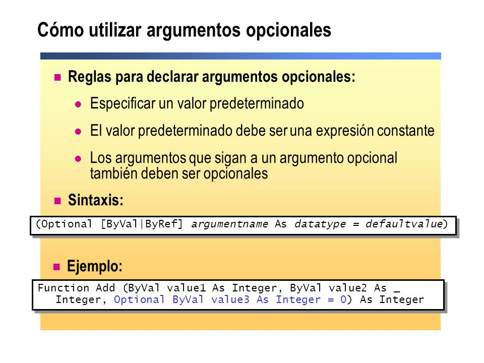 Cómo utilizar argumentos opcionales Reglas para declarar argumentos opcionales: Especificar un valor predeterminado El valor predeterminado debe ser u