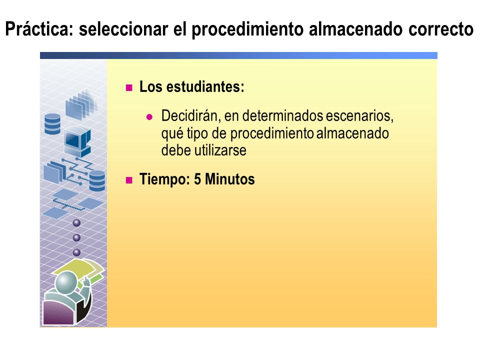 Práctica: seleccionar el procedimiento almacenado correcto Los estudiantes: Decidirán, en determinados escenarios, qué tipo de procedimiento almacenad