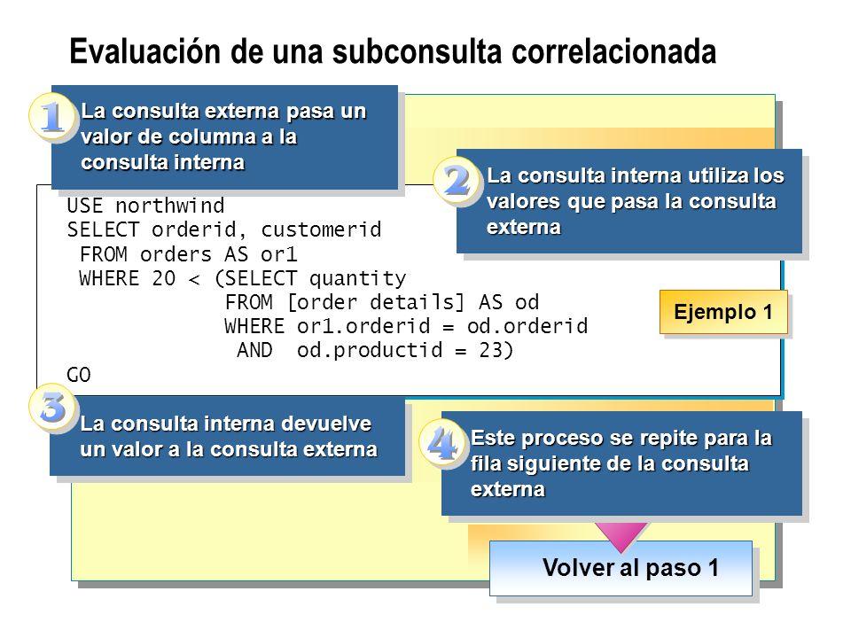 Evaluación de una subconsulta correlacionada Volver al paso 1 USE northwind SELECT orderid, customerid FROM orders AS or1 WHERE 20 < (SELECT quantity
