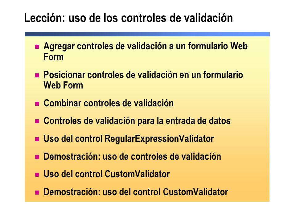 Agregar controles de validación a un Web Form 1.Agregar un control de validación 2.Seleccionar el control de entrada de datos para validar 3.Establecer propiedades de validación <asp:Type_of_Validator id= Validator_id runat= server ControlToValidate= txtName ErrorMessage= Message_for_error_summary Display= static|dynamic|none Text= Text_to_display_by_input_control > <asp:Type_of_Validator id= Validator_id runat= server ControlToValidate= txtName ErrorMessage= Message_for_error_summary Display= static|dynamic|none Text= Text_to_display_by_input_control > 11 22 33
