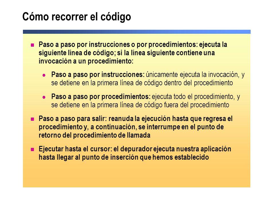 Cómo recorrer el código Paso a paso por instrucciones o por procedimientos: ejecuta la siguiente línea de código; si la línea siguiente contiene una invocación a un procedimiento: Paso a paso por instrucciones: únicamente ejecuta la invocación, y se detiene en la primera línea de código dentro del procedimiento Paso a paso por procedimientos: ejecuta todo el procedimiento, y se detiene en la primera línea de código fuera del procedimiento Paso a paso para salir: reanuda la ejecución hasta que regresa el procedimiento y, a continuación, se interrumpe en el punto de retorno del procedimiento de llamada Ejecutar hasta el cursor: el depurador ejecuta nuestra aplicación hasta llegar al punto de inserción que hemos establecido