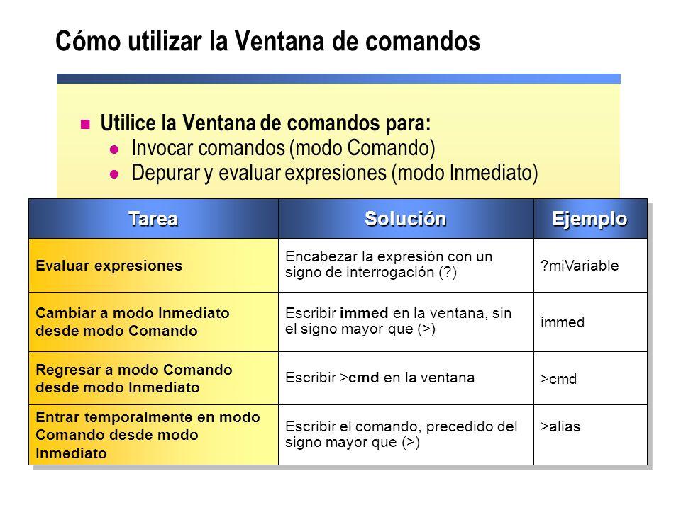 Cómo utilizar la Ventana de comandos Utilice la Ventana de comandos para: Invocar comandos (modo Comando) Depurar y evaluar expresiones (modo Inmediato)TareaTareaSoluciónSoluciónEjemploEjemplo Evaluar expresiones Encabezar la expresión con un signo de interrogación (?) ?miVariable Cambiar a modo Inmediato desde modo Comando Cambiar a modo Inmediato desde modo Comando Escribir immed en la ventana, sin el signo mayor que (>) immed Regresar a modo Comando desde modo Inmediato Regresar a modo Comando desde modo Inmediato Escribir >cmd en la ventana >cmd Entrar temporalmente en modo Comando desde modo Inmediato Escribir el comando, precedido del signo mayor que (>) >alias