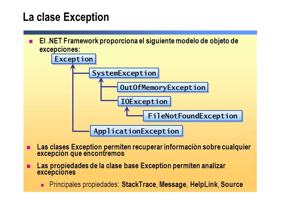La clase Exception Las clases Exception permiten recuperar información sobre cualquier excepción que encontremos Las propiedades de la clase base Exception permiten analizar excepciones Principales propiedades: StackTrace, Message, HelpLink, Source IOException Exception OutOfMemoryException ApplicationException SystemException FileNotFoundException El.NET Framework proporciona el siguiente modelo de objeto de excepciones: