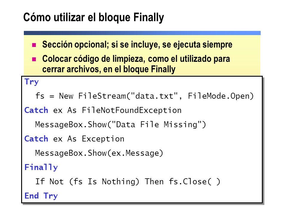 Cómo utilizar el bloque Finally Sección opcional; si se incluye, se ejecuta siempre Colocar código de limpieza, como el utilizado para cerrar archivos, en el bloque Finally Try fs = New FileStream( data.txt , FileMode.Open) Catch ex As FileNotFoundException MessageBox.Show( Data File Missing ) Catch ex As Exception MessageBox.Show(ex.Message) Finally If Not (fs Is Nothing) Then fs.Close( ) End Try Try fs = New FileStream( data.txt , FileMode.Open) Catch ex As FileNotFoundException MessageBox.Show( Data File Missing ) Catch ex As Exception MessageBox.Show(ex.Message) Finally If Not (fs Is Nothing) Then fs.Close( ) End Try