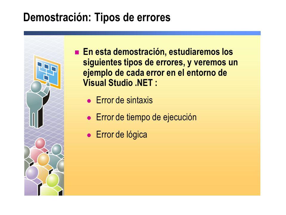Demostración: Tipos de errores En esta demostración, estudiaremos los siguientes tipos de errores, y veremos un ejemplo de cada error en el entorno de Visual Studio.NET : Error de sintaxis Error de tiempo de ejecución Error de lógica