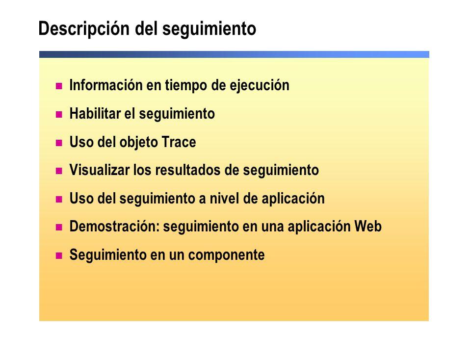 Información en tiempo de ejecución Durante el tiempo de ejecución, podemos: Visualizar valores de variables Afirmar si se cumple o no una condición Realizar seguimiento por la ruta de ejecución de la aplicación Podemos recopilar información en tiempo de ejecución utilizando El objeto Trace El objeto Debug