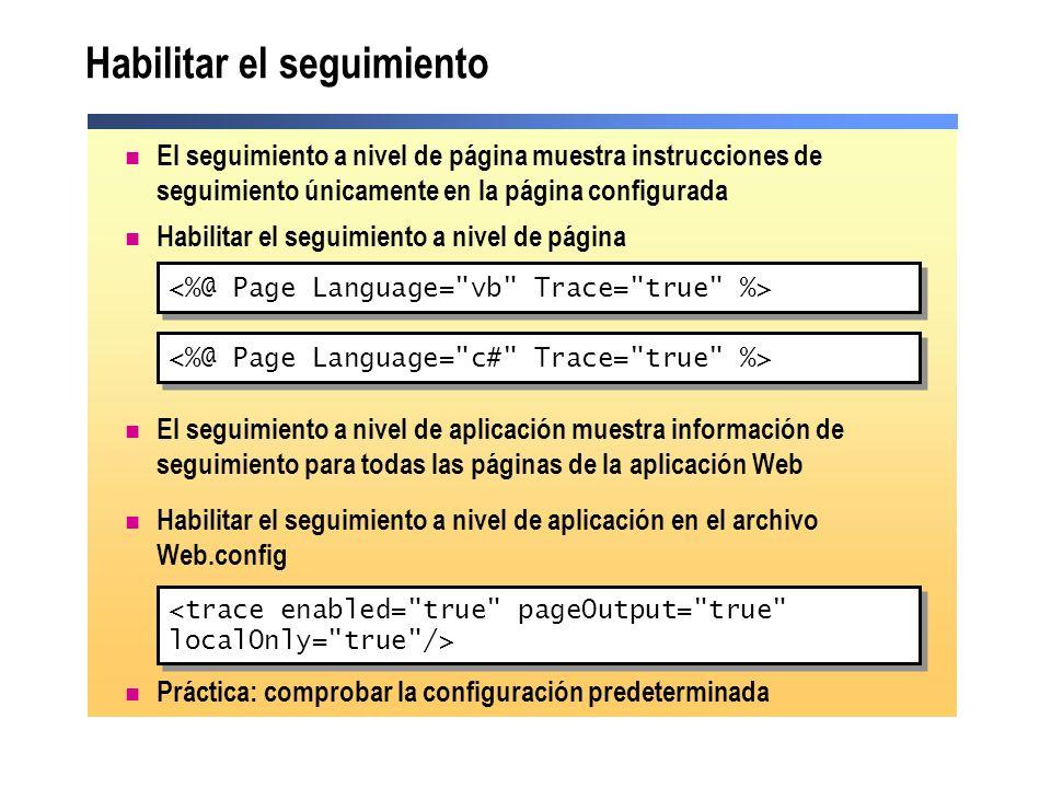 Insertar mensajes de seguimiento Ejecución condicional con Trace.IsEnabled Cambiar dinámicamente el estado del seguimiento Uso del objeto Trace Trace.Write ( category , message ) Trace.Warn ( category , message ) Trace.Write ( category , message ) Trace.Warn ( category , message ) If Trace.IsEnabled Then strMsg = Tracing is enabled! Trace.Write( myTrace , strMsg) End If If Trace.IsEnabled Then strMsg = Tracing is enabled! Trace.Write( myTrace , strMsg) End If Trace.IsEnabled = False if (Trace.IsEnabled) { strMsg = Tracing is enabled! ; Trace.Write( myTrace , strMsg); } if (Trace.IsEnabled) { strMsg = Tracing is enabled! ; Trace.Write( myTrace , strMsg); }