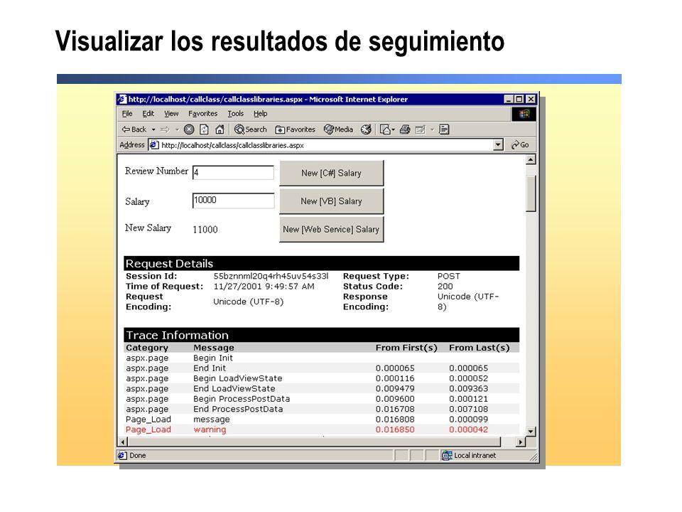 Uso del seguimiento a nivel de aplicación Las instrucciones de seguimiento a nivel de aplicación se muestran en páginas individuales Si pageOutput=false en el archivo Web.config, el visor de seguimiento puede visualizar los resultados de seguimiento http://servidor/proyecto/trace.axd PáginaPágina Trace=True Trace=False Trace not set AplicaciónAplicación Trace=True o Trace=False Trace=True ResultadoResultado Los resultados de seguimiento se muestran en la página Los resultados de seguimiento se muestran en la página Los resultados de seguimiento no se muestran Los resultados de seguimiento no se muestran Los resultados de seguimiento se muestran en la página Los resultados de seguimiento se muestran en la página