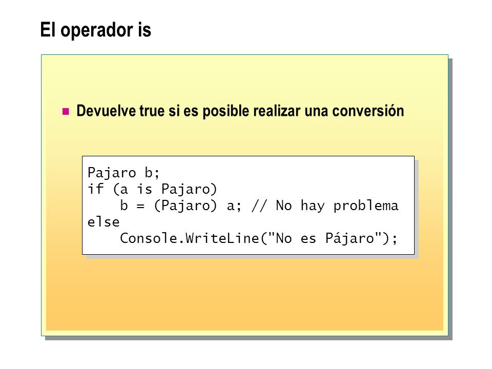 El operador is Devuelve true si es posible realizar una conversión Pajaro b; if (a is Pajaro) b = (Pajaro) a; // No hay problema else Console.WriteLin