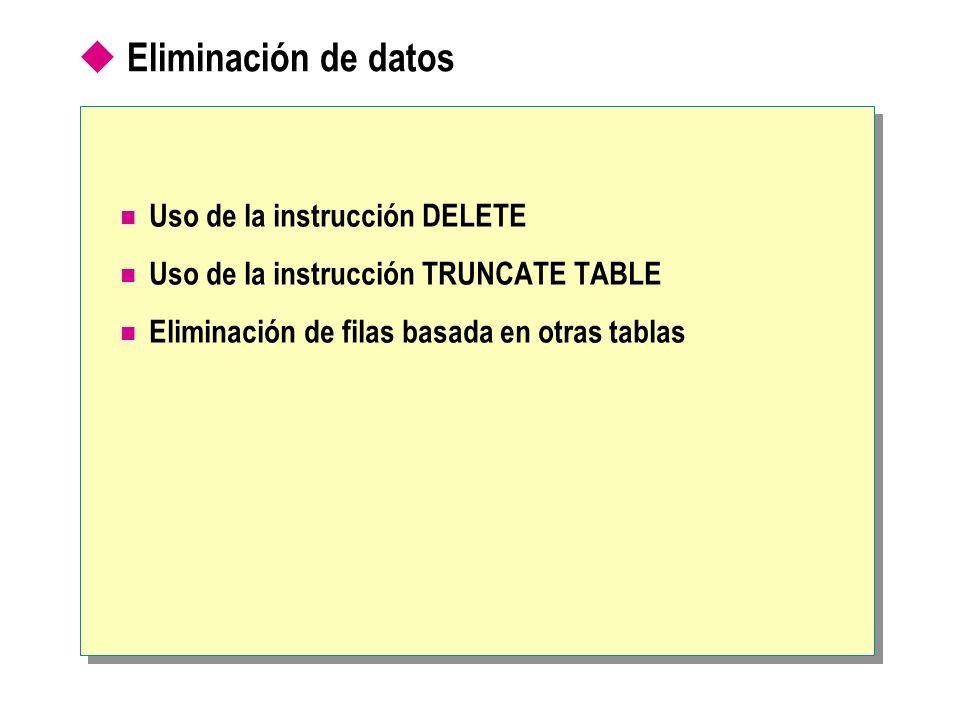 Eliminación de datos Uso de la instrucción DELETE Uso de la instrucción TRUNCATE TABLE Eliminación de filas basada en otras tablas