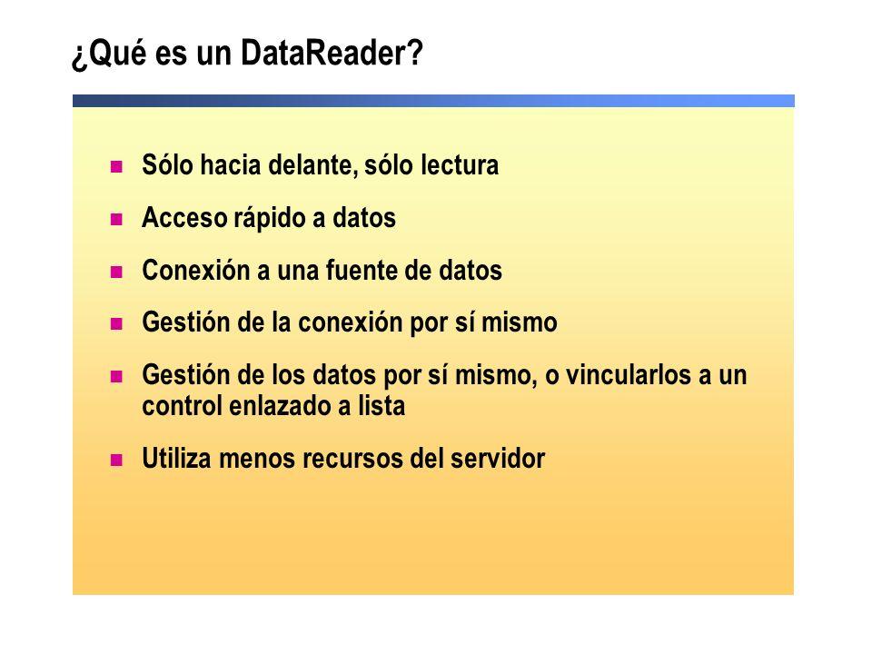 ¿Qué es un DataReader? Sólo hacia delante, sólo lectura Acceso rápido a datos Conexión a una fuente de datos Gestión de la conexión por sí mismo Gesti