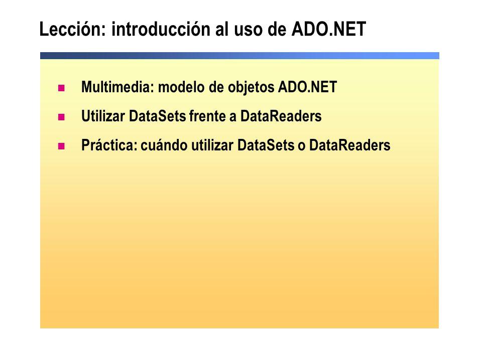 Uso de DataSets frente a DataReaders Soportado por las herramientas de Visual Studio.NET Acceso más lento Sólo hacia delante Vinculado a un único control Basado en una instrucción SQL de una base de datos Sólo lectura Codificación manual Acceso más rápido Búsqueda de datos hacia delante y hacia atrás Vinculado a múltiples controles Incluye múltiples tablas de distintas bases de datos Acceso lectura/escritura a datos DataReaderDataSet DesconectadoConectado