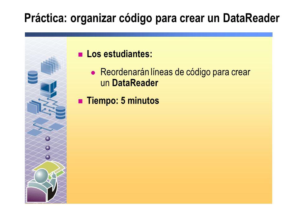 Práctica: organizar código para crear un DataReader Los estudiantes: Reordenarán líneas de código para crear un DataReader Tiempo: 5 minutos