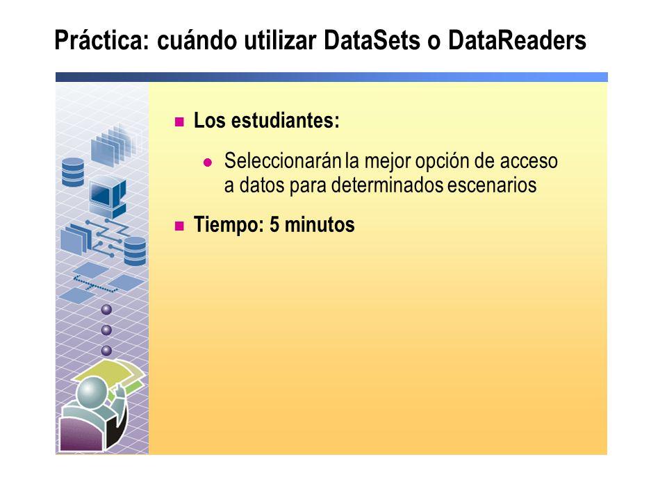 Práctica: cuándo utilizar DataSets o DataReaders Los estudiantes: Seleccionarán la mejor opción de acceso a datos para determinados escenarios Tiempo: