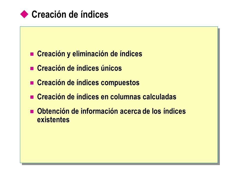 USE Northwind CREATE CLUSTERED INDEX CL_lastname ON employees(lastname) USE Northwind CREATE CLUSTERED INDEX CL_lastname ON employees(lastname) Creación y eliminación de índices Uso de la instrucción CREATE INDEX Los índices se crean automáticamente en tablas con las restricciones PRIMARY KEY o UNIQUE Los índices pueden crearse en vistas si cumplen ciertos requisitos Uso de la instrucción DROP INDEX USE Northwind DROP INDEX employees.CL_lastname USE Northwind DROP INDEX employees.CL_lastname