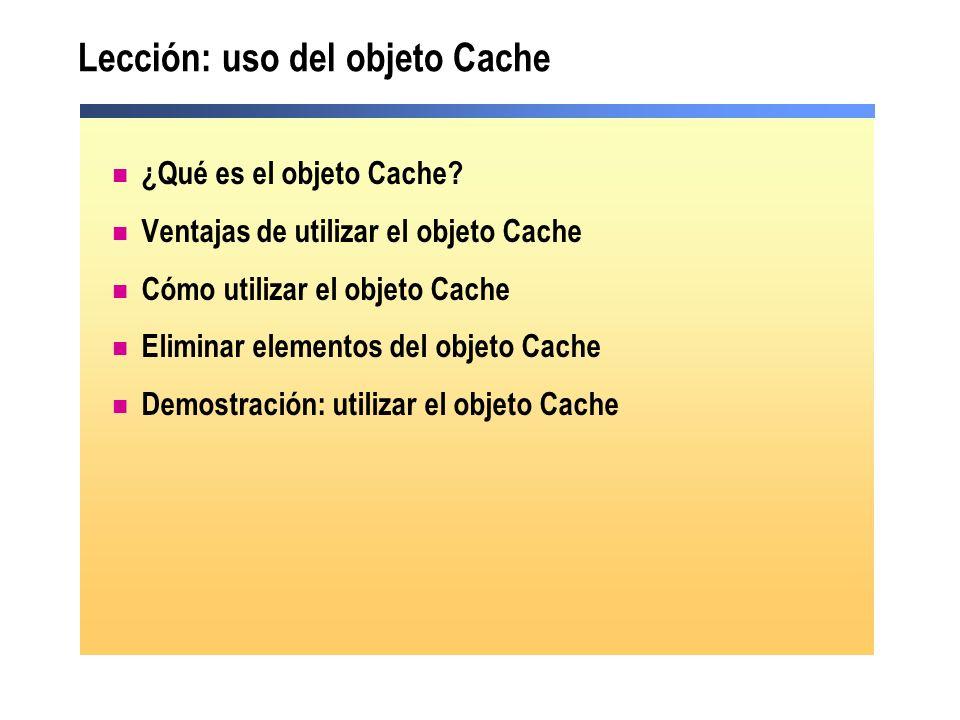 Lección: uso del objeto Cache ¿Qué es el objeto Cache? Ventajas de utilizar el objeto Cache Cómo utilizar el objeto Cache Eliminar elementos del objet