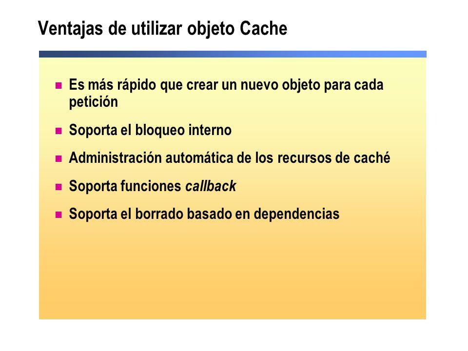 Cómo utilizar el objeto Cache Escribir en el objeto Cache: Recuperar valores del objeto Cache: myValue = Cache( myKey ) Implicit method Cache( myKey ) = myValue Explicit method Cache.Insert( myKey , myValue, Dependency, AbsoluteExpiration, _ SlidingExpiration, CacheItemPriority, CacheItemRemovedCallBack) Implicit method Cache( myKey ) = myValue Explicit method Cache.Insert( myKey , myValue, Dependency, AbsoluteExpiration, _ SlidingExpiration, CacheItemPriority, CacheItemRemovedCallBack) //Implicit method Cache[ myKey ] = myValue; //Explicit method Cache.Insert( myKey , myValue, Dependency, AbsoluteExpiration, SlidingExpiration, CacheItemPriority, CacheItemRemovedCallBack); //Implicit method Cache[ myKey ] = myValue; //Explicit method Cache.Insert( myKey , myValue, Dependency, AbsoluteExpiration, SlidingExpiration, CacheItemPriority, CacheItemRemovedCallBack); myValue = Cache[ myKey ];