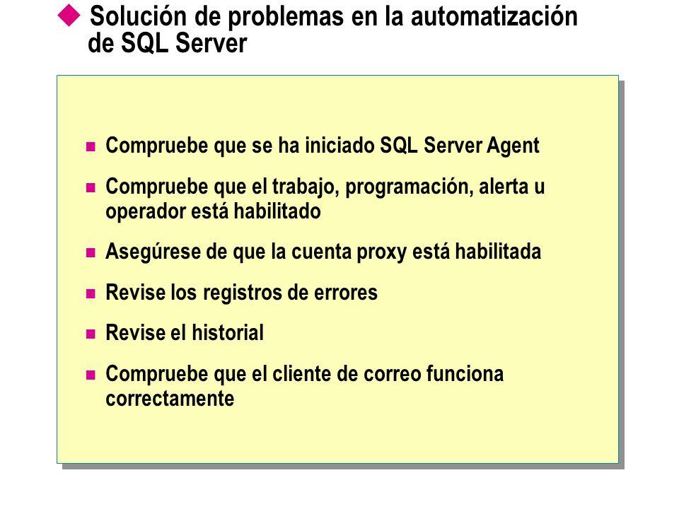 Solución de problemas en la automatización de SQL Server Compruebe que se ha iniciado SQL Server Agent Compruebe que el trabajo, programación, alerta u operador está habilitado Asegúrese de que la cuenta proxy está habilitada Revise los registros de errores Revise el historial Compruebe que el cliente de correo funciona correctamente