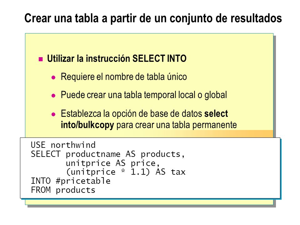 USE northwind SELECT productname AS products, unitprice AS price, (unitprice * 1.1) AS tax INTO #pricetable FROM products USE northwind SELECT product