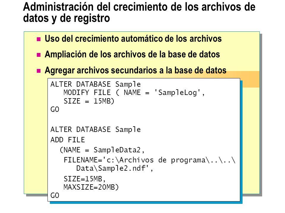 Administración del crecimiento de los archivos de datos y de registro ALTER DATABASE Sample MODIFY FILE ( NAME = 'SampleLog', SIZE = 15MB) GO ALTER DA