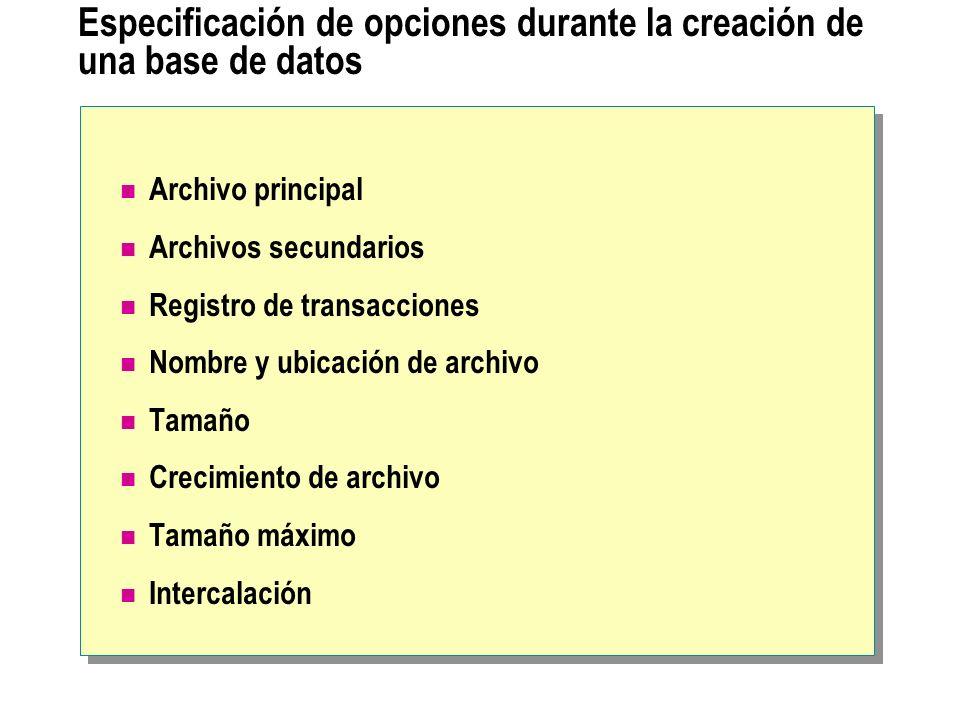 Especificación de opciones durante la creación de una base de datos Archivo principal Archivos secundarios Registro de transacciones Nombre y ubicació