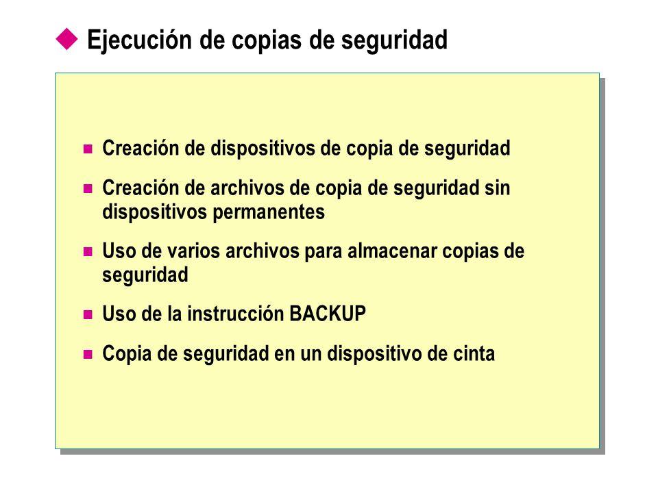 Creación de dispositivos de copia de seguridad Por qué crear dispositivos de copia de seguridad Volver a utilizar los archivos de copia de seguridad Automatizar la tarea de copia de seguridad Uso del procedimiento almacenado del sistema sp_addumpdevice Especificar el nombre lógico Los nombres lógicos y físicos se almacenan en la tabla del sistema sysdevices USE master EXEC sp_addumpdevice disk , mybackupfile , C:\Backup\MyBackupFile.bak USE master EXEC sp_addumpdevice disk , mybackupfile , C:\Backup\MyBackupFile.bak