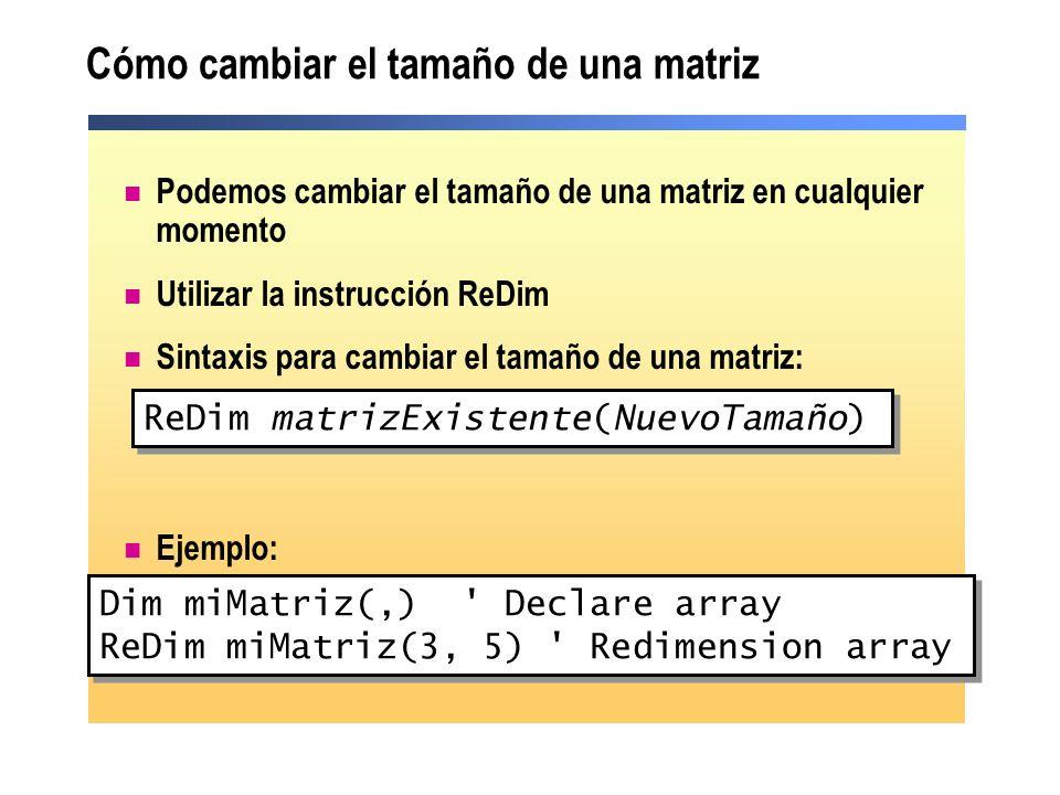Cómo cambiar el tamaño de una matriz Podemos cambiar el tamaño de una matriz en cualquier momento Utilizar la instrucción ReDim Sintaxis para cambiar