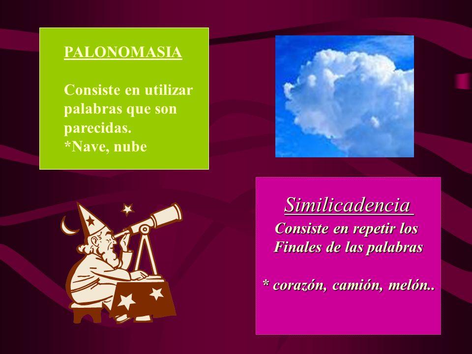 PALONOMASIA Consiste en utilizar palabras que son parecidas. *Nave, nube Consiste en repetir los Finales de las palabras * corazón, camión, melón.. Si