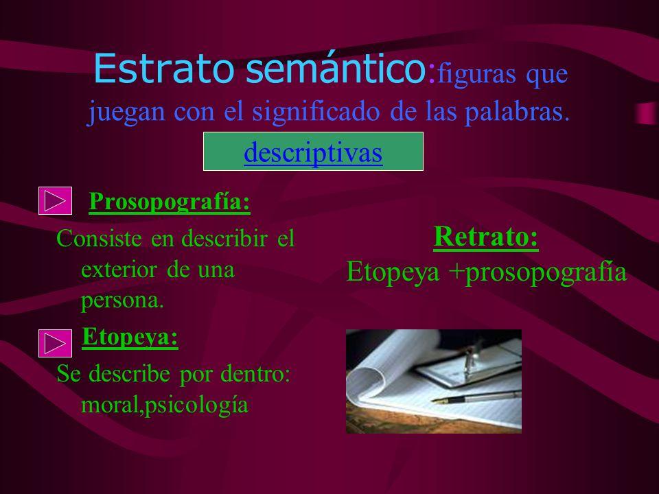 Estrato semántico : figuras que juegan con el significado de las palabras. Prosopografía: Consiste en describir el exterior de una persona. Etopeya: S