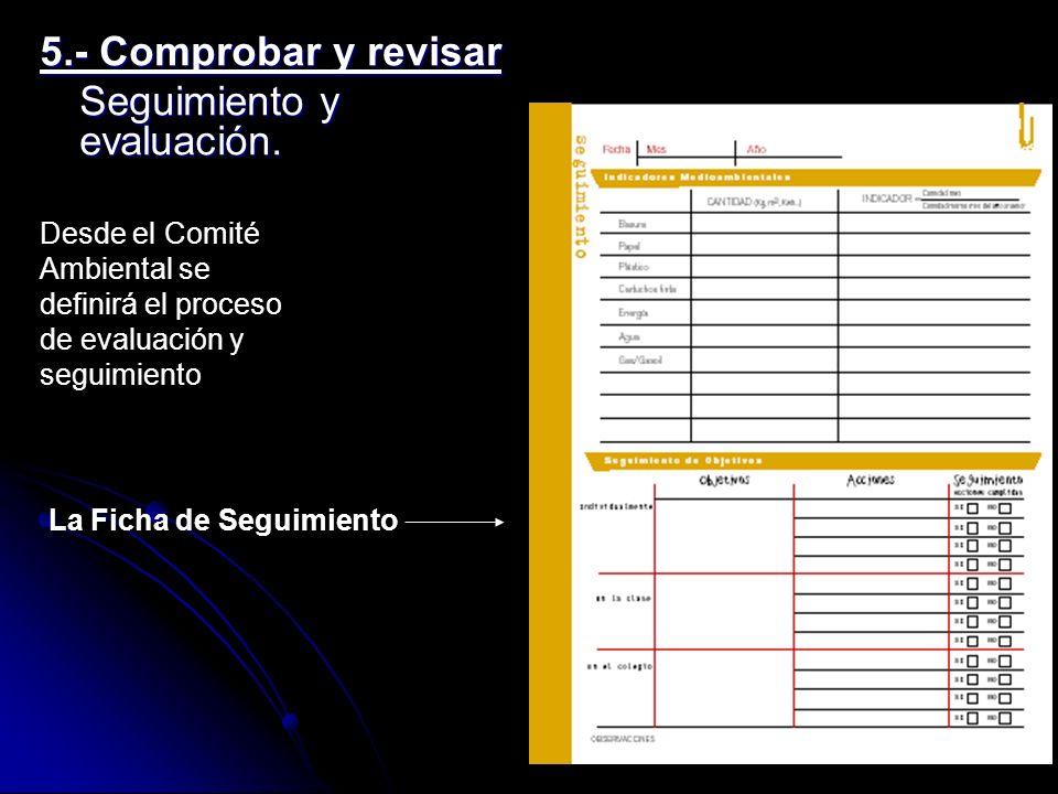 5.- Comprobar y revisar Seguimiento y evaluación. Desde el Comité Ambiental se definirá el proceso de evaluación y seguimiento La Ficha de Seguimiento