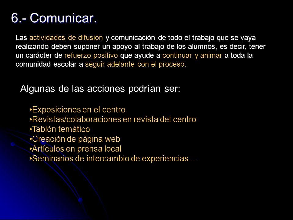 6.- Comunicar. Las actividades de difusión y comunicación de todo el trabajo que se vaya realizando deben suponer un apoyo al trabajo de los alumnos,
