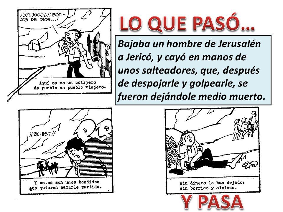 Bajaba un hombre de Jerusalén a Jericó, y cayó en manos de unos salteadores, que, después de despojarle y golpearle, se fueron dejándole medio muerto.