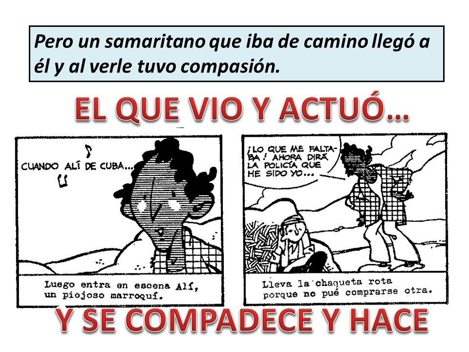 Pero un samaritano que iba de camino llegó a él y al verle tuvo compasión.