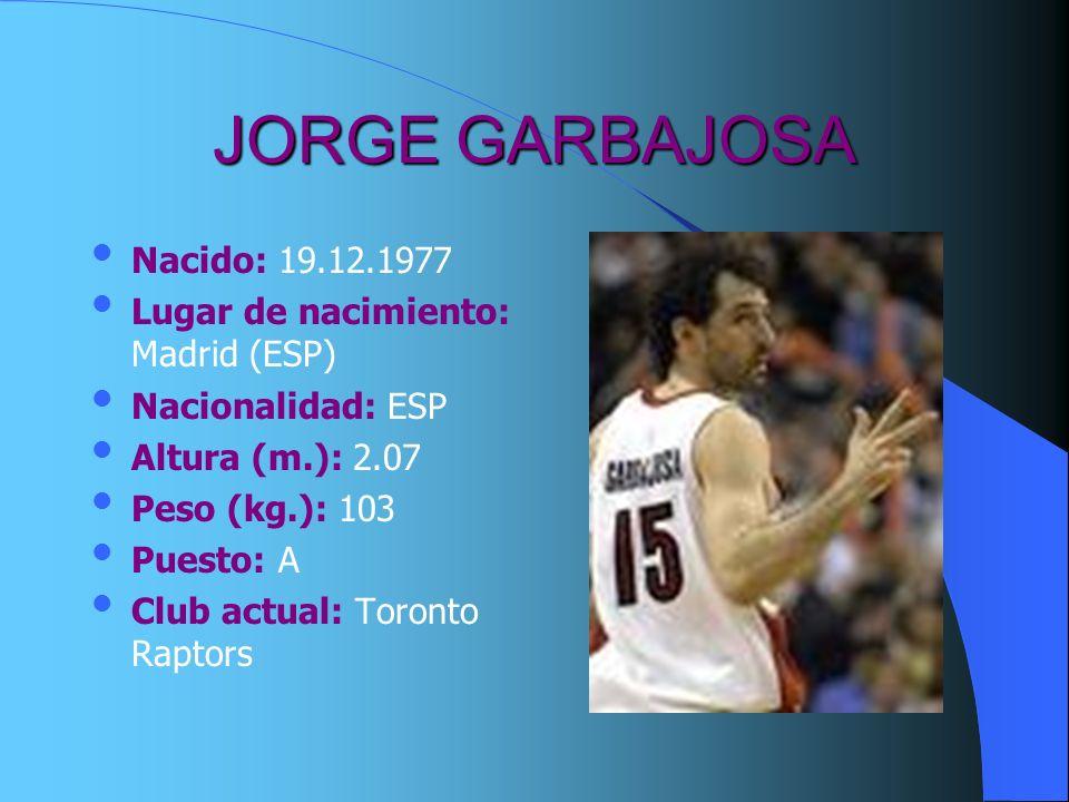 JORGE GARBAJOSA Nacido: 19.12.1977 Lugar de nacimiento: Madrid (ESP) Nacionalidad: ESP Altura (m.): 2.07 Peso (kg.): 103 Puesto: A Club actual: Toront
