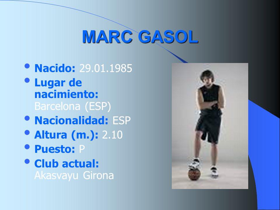 MARC GASOL Nacido: 29.01.1985 Lugar de nacimiento: Barcelona (ESP) Nacionalidad: ESP Altura (m.): 2.10 Puesto: P Club actual: Akasvayu Girona