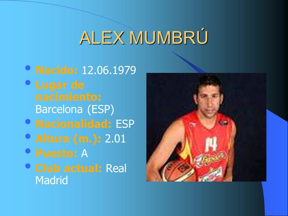 ALEX MUMBRÚ Nacido: 12.06.1979 Lugar de nacimiento: Barcelona (ESP) Nacionalidad: ESP Altura (m.): 2.01 Puesto: A Club actual: Real Madrid