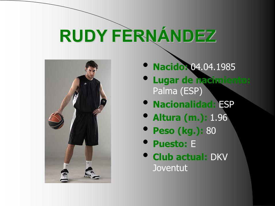 RUDY FERNÁNDEZ Nacido: 04.04.1985 Lugar de nacimiento: Palma (ESP) Nacionalidad: ESP Altura (m.): 1.96 Peso (kg.): 80 Puesto: E Club actual: DKV Joven