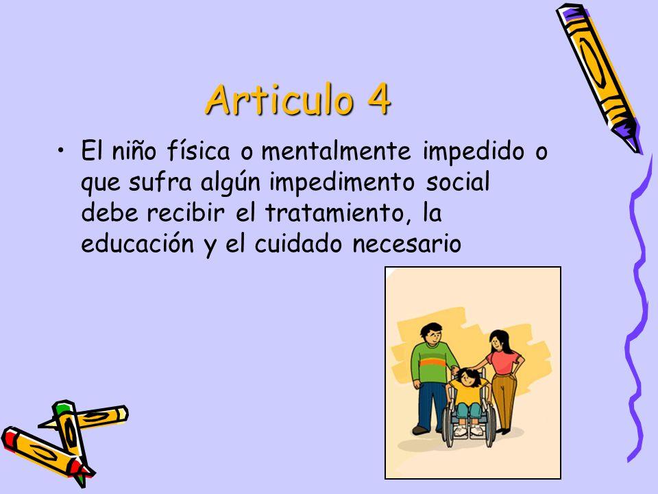 Articulo 4 El niño física o mentalmente impedido o que sufra algún impedimento social debe recibir el tratamiento, la educación y el cuidado necesario