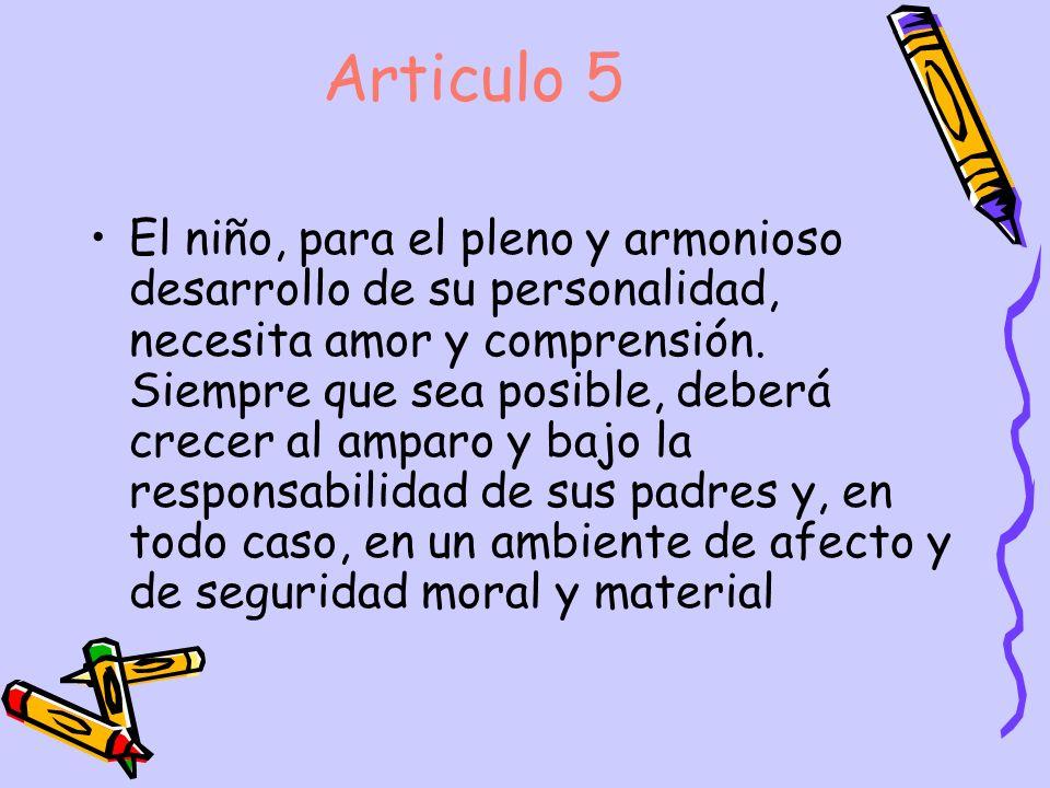 Articulo 5 El niño, para el pleno y armonioso desarrollo de su personalidad, necesita amor y comprensión. Siempre que sea posible, deberá crecer al am